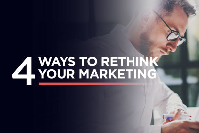 4 WAYS TO RETHINK YOUR MARKETING